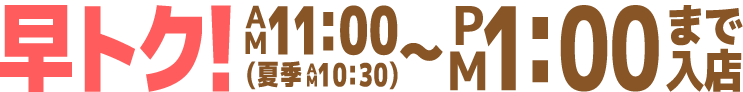 早トク!11:00(夏季10:30)~13:00まで入店